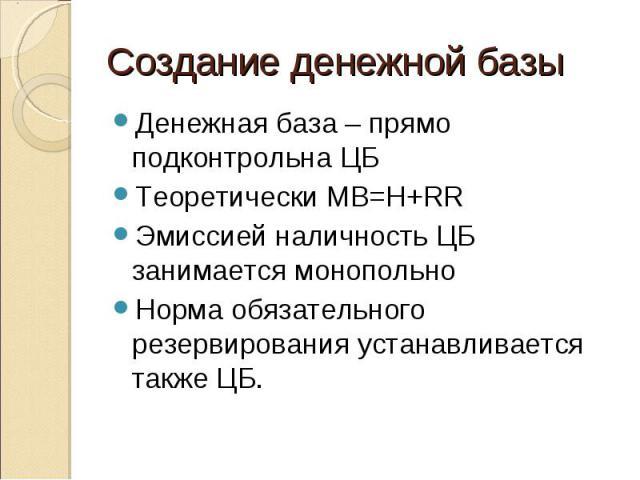 Денежная база – прямо подконтрольна ЦБ Денежная база – прямо подконтрольна ЦБ Теоретически MB=H+RR Эмиссией наличность ЦБ занимается монопольно Норма обязательного резервирования устанавливается также ЦБ.