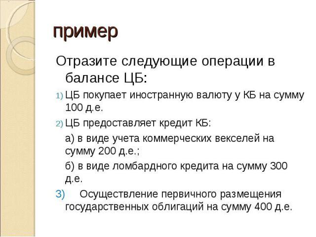 Отразите следующие операции в балансе ЦБ: Отразите следующие операции в балансе ЦБ: ЦБ покупает иностранную валюту у КБ на сумму 100 д.е. ЦБ предоставляет кредит КБ: а) в виде учета коммерческих векселей на сумму 200 д.е.; б) в виде ломбардного кред…