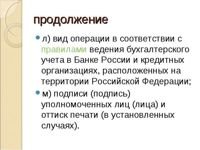 л) вид операции в соответствии с правилами ведения бухгалтерского учета в Банке России и кредитных организациях, расположенных на территории Российской Федерации; л) вид операции в соответствии с правилами ведения бухгалтерского учета в Банке России…