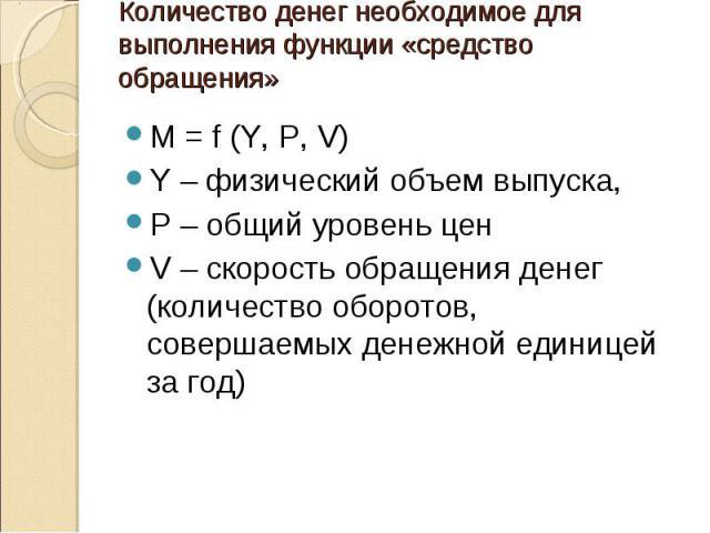 M = f (Y, P, V) M = f (Y, P, V) Y – физический объем выпуска, Р – общий уровень цен V – скорость обращения денег (количество оборотов, совершаемых денежной единицей за год)