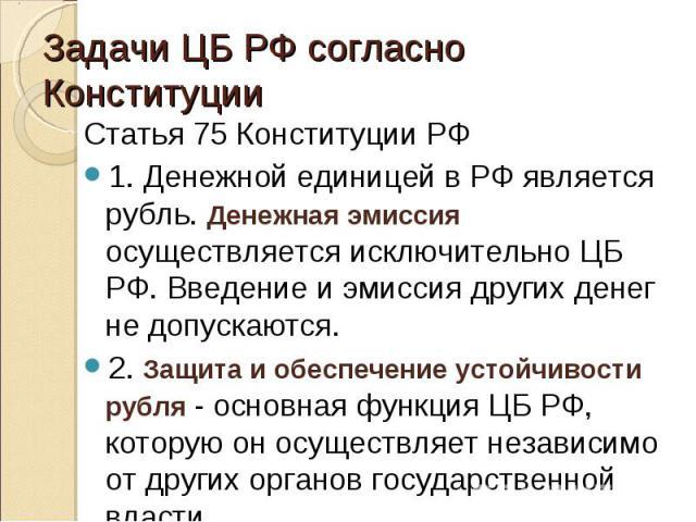 Статья 75 Конституции РФ Статья 75 Конституции РФ 1. Денежной единицей в РФ является рубль. Денежная эмиссия осуществляется исключительно ЦБ РФ. Введение и эмиссия других денег не допускаются. 2. Защита и обеспечение устойчивости рубля - основная фу…