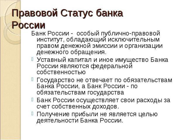 Банк России - особый публично-правовой институт, обладающий исключительным правом денежной эмиссии и организации денежного обращения. Банк России - особый публично-правовой институт, обладающий исключительным правом денежной эмиссии и организации де…