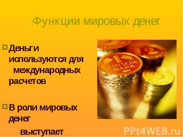 Деньги используются для международных расчетов Деньги используются для международных расчетов В роли мировых денег выступает золото