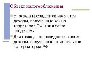 У граждан-резидентов являются доходы, полученные как на территории РФ, так и за