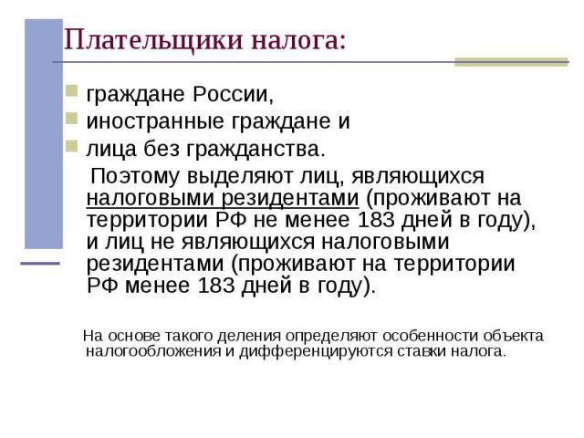 граждане России, граждане России, иностранные граждане и лица без гражданства. Поэтому выделяют лиц, являющихся налоговыми резидентами (проживают на территории РФ не менее 183 дней в году), и лиц не являющихся налоговыми резидентами (проживают на те…