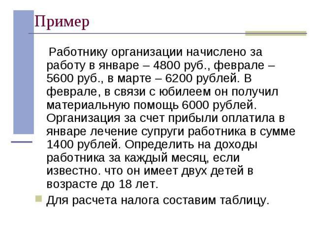 Работнику организации начислено за работу в январе – 4800 руб., феврале – 5600 руб., в марте – 6200 рублей. В феврале, в связи с юбилеем он получил материальную помощь 6000 рублей. Организация за счет прибыли оплатила в январе лечение супруги работн…