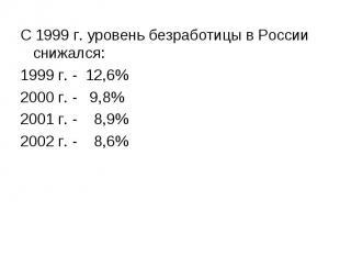 С 1999 г. уровень безработицы в России снижался: С 1999 г. уровень безработицы в