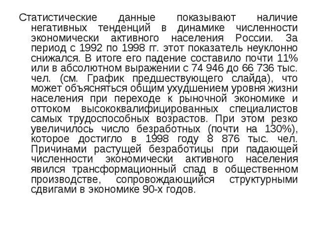 Статистические данные показывают наличие негативных тенденций в динамике численности экономически активного населения России. За период с 1992 по 1998 гг. этот показатель неуклонно снижался. В итоге его падение составило почти 11% или в абсолютном в…