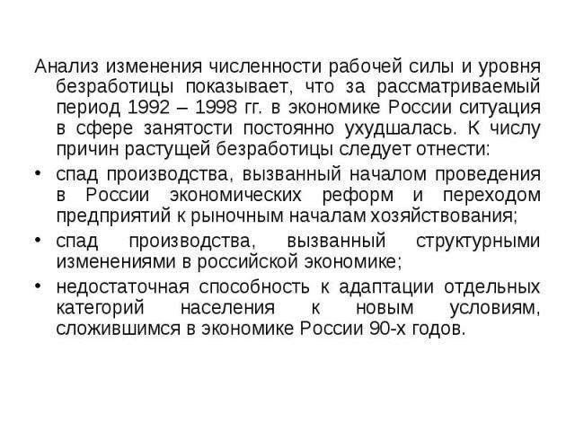 Анализ изменения численности рабочей силы и уровня безработицы показывает, что за рассматриваемый период 1992 – 1998 гг. в экономике России ситуация в сфере занятости постоянно ухудшалась. К числу причин растущей безработицы следует отнести: Анализ …
