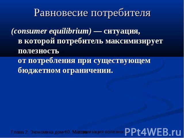 Равновесие потребителя (consumer equilibrium) — ситуация, в которой потребитель максимизирует полезность от потребления при существующем бюджетном ограничении.
