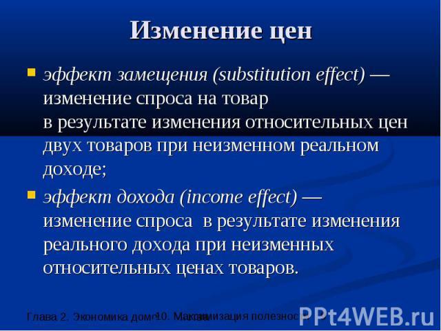 Изменение цен эффект замещения (substitution effect) —изменение спроса на товар в результате изменения относительных цен двух товаров при неизменном реальном доходе; эффект дохода (income effect) — изменение спроса в результате изменения реального д…