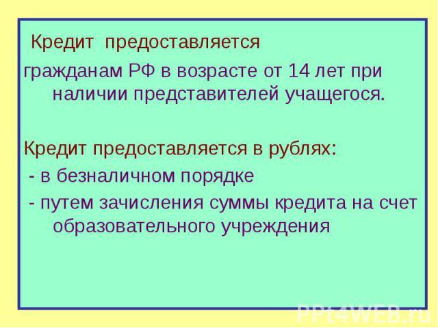 Кредит предоставляется Кредит предоставляется гражданам РФ в возрасте от 14 лет при наличии представителей учащегося. Кредит предоставляется в рублях: - в безналичном порядке - путем зачисления суммы кредита на счет образовательного учреждения