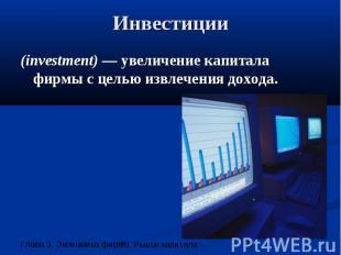 Инвестиции (investment) — увеличение капитала фирмы с целью извлечения дохода.