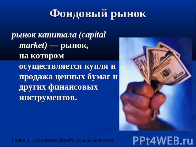 Фондовый рынок рынок капитала (capital market) — рынок, на котором осуществляется купля и продажа ценных бумаг и других финансовых инструментов.