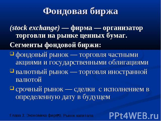 Фондовая биржа (stock exchange) — фирма — организатор торговли на рынке ценных бумаг. Сегменты фондовой биржи: фондовый рынок — торговля частными акциями и государственными облигациями валютный рынок — торговля иностранной валютой срочный рынок — сд…