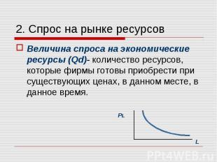 Величина спроса на экономические ресурсы (Qd)- количество ресурсов, которые фирм
