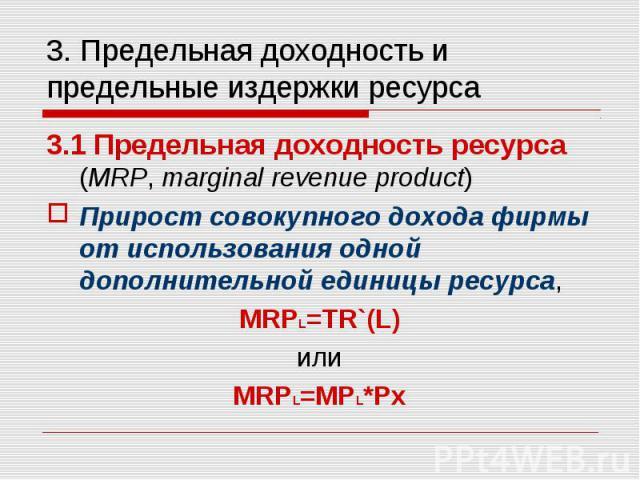 3.1 Предельная доходность ресурса (MRP, marginal revenue product) 3.1 Предельная доходность ресурса (MRP, marginal revenue product) Прирост совокупного дохода фирмы от использования одной дополнительной единицы ресурса, MRPL=TR`(L) или MRPL=MPL*Px