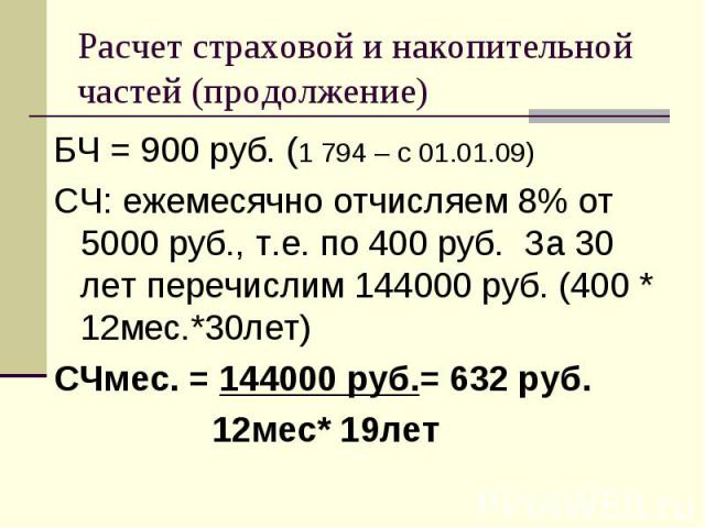БЧ = 900 руб. (1 794 – c 01.01.09) БЧ = 900 руб. (1 794 – c 01.01.09) СЧ: ежемесячно отчисляем 8% от 5000 руб., т.е. по 400 руб. За 30 лет перечислим 144000 руб. (400 * 12мес.*30лет) СЧмес. = 144000 руб.= 632 руб. 12мес* 19лет