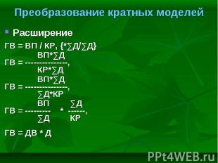 Расширение Расширение ГВ = ВП / КР, {*∑Д/∑Д} ВП*∑Д ГВ = ---------------, КР*∑Д В