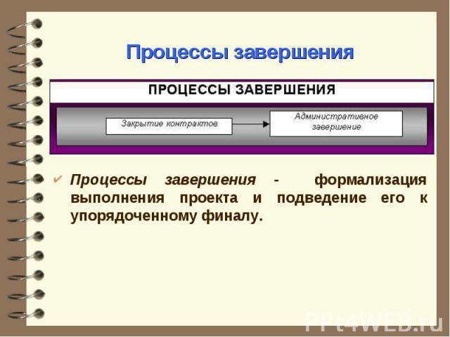 Процессы завершения - формализация выполнения проекта и подведение его к упорядоченному финалу. Процессы завершения - формализация выполнения проекта и подведение его к упорядоченному финалу.