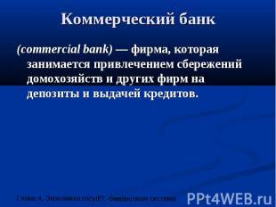 Коммерческий банк (commercial bank) — фирма, которая занимается привлечением сбе