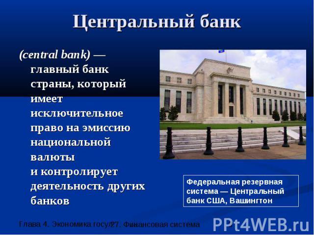 Центральный банк (central bank) — главный банк страны, который имеет исключительное право на эмиссию национальной валюты и контролирует деятельность других банков