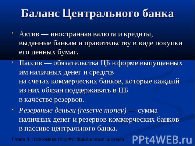 Баланс Центрального банка Актив — иностранная валюта и кредиты, выданные банкам и правительству в виде покупки его ценных бумаг. Пассив — обязательства ЦБ в форме выпущенных им наличных денег и средств на счетах коммерческих банков, которые каждый и…