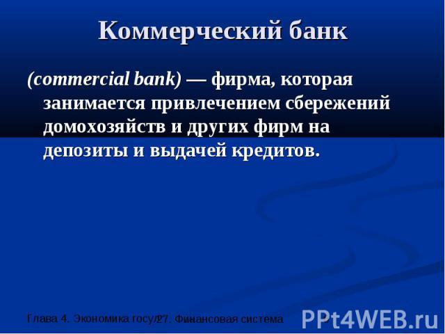Коммерческий банк (commercial bank) — фирма, которая занимается привлечением сбережений домохозяйств и других фирм на депозиты и выдачей кредитов.