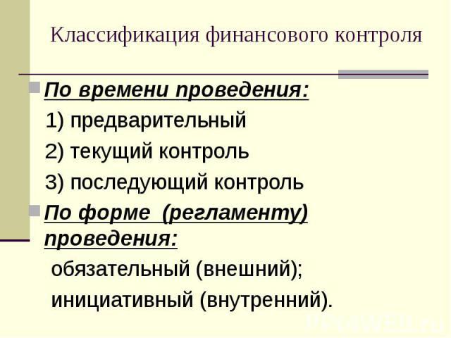 По времени проведения: По времени проведения: 1) предварительный 2) текущий контроль 3) последующий контроль По форме (регламенту) проведения: обязательный (внешний); инициативный (внутренний).