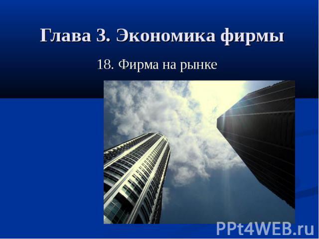 Глава 3. Экономика фирмы 18. Фирма на рынке