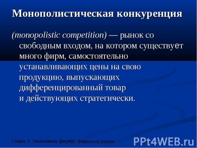 Монополистическая конкуренция (monopolistic competition) — рынок со свободным входом, на котором существует много фирм, самостоятельно устанавливающих цены на свою продукцию, выпускающих дифференцированный товар и действующих стратегически.