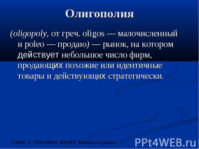 Олигополия (oligopoly, от греч. oligos — малочисленный и poleo — продаю) — рынок, на котором действует небольшое число фирм, продающих похожие или идентичные товары и действующих стратегически.