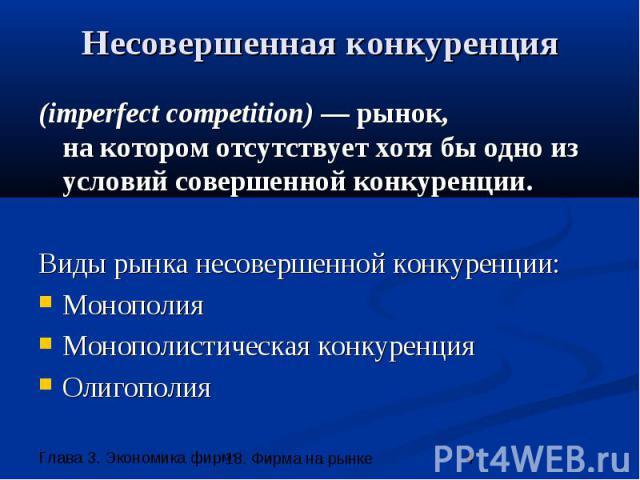 Несовершенная конкуренция (imperfect competition) — рынок, на котором отсутствует хотя бы одно из условий совершенной конкуренции. Виды рынка несовершенной конкуренции: Монополия Монополистическая конкуренция Олигополия