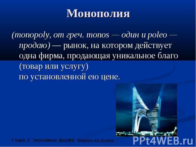 Монополия (monopoly, от греч. monos — один и poleo — продаю) — рынок, на котором действует одна фирма, продающая уникальное благо (товар или услугу) по установленной ею цене.