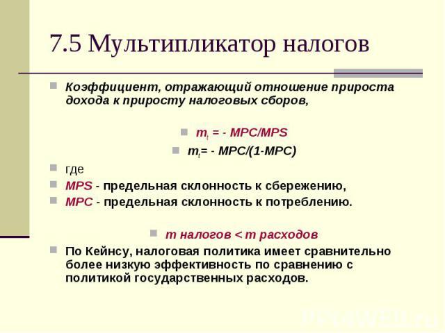 Коэффициент, отражающий отношение прироста дохода к приросту налоговых сборов, Коэффициент, отражающий отношение прироста дохода к приросту налоговых сборов, mt = - MPC/MPS mt= - MPC/(1-MPC) где MPS - предельная склонность к сбережению, MPC - предел…
