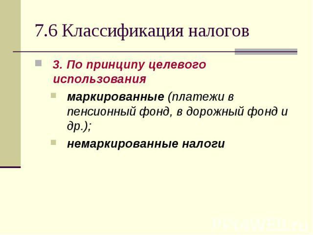 3. По принципу целевого использования 3. По принципу целевого использования маркированные (платежи в пенсионный фонд, в дорожный фонд и др.); немаркированные налоги