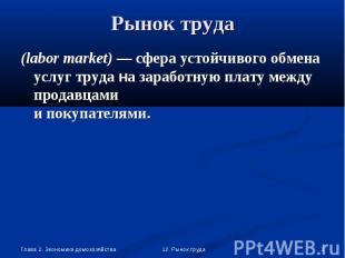 (labor market) — сфера устойчивого обмена услуг труда на заработную плату между