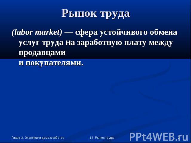 (labor market) — сфера устойчивого обмена услуг труда на заработную плату между продавцами и покупателями. (labor market) — сфера устойчивого обмена услуг труда на заработную плату между продавцами и покупателями.