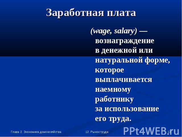 (wage, salary) — вознаграждение в денежной или натуральной форме, которое выплачивается наемному работнику за использование его труда. (wage, salary) — вознаграждение в денежной или натуральной форме, которое выплачивается наемному работнику за испо…
