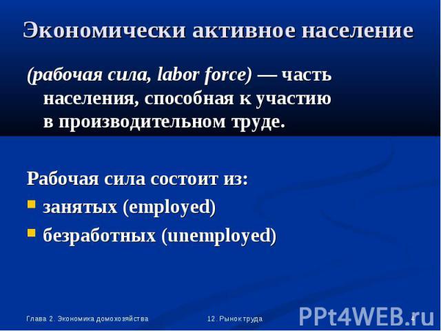 (рабочая сила, labor force) — часть населения, способная к участию в производительном труде. (рабочая сила, labor force) — часть населения, способная к участию в производительном труде. Рабочая сила состоит из: занятых (employed) безработных (unemployed)