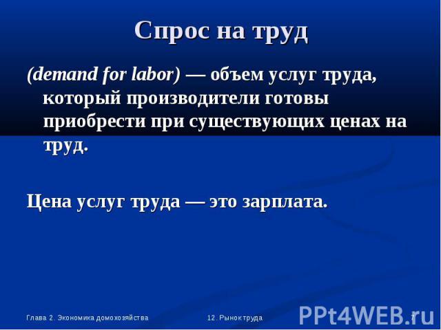 (demand for labor) — объем услуг труда, который производители готовы приобрести при существующих ценах на труд. (demand for labor) — объем услуг труда, который производители готовы приобрести при существующих ценах на труд. Цена услуг труда — это за…