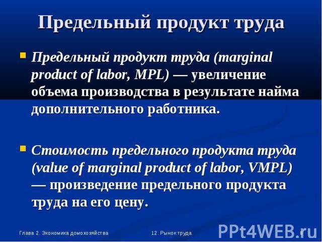 Предельный продукт труда (marginal product of labor, MPL) — увеличение объема производства в результате найма дополнительного работника. Предельный продукт труда (marginal product of labor, MPL) — увеличение объема производства в результате найма до…