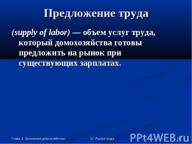 (supply of labor) — объем услуг труда, который домохозяйства готовы предложить на рынок при существующих зарплатах. (supply of labor) — объем услуг труда, который домохозяйства готовы предложить на рынок при существующих зарплатах.