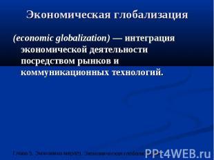 Экономическая глобализация (economic globalization) — интеграция экономической д