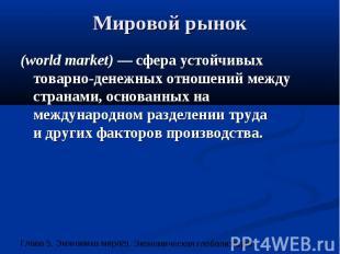 Мировой рынок (world market) — сфера устойчивых товарно-денежных отношений между
