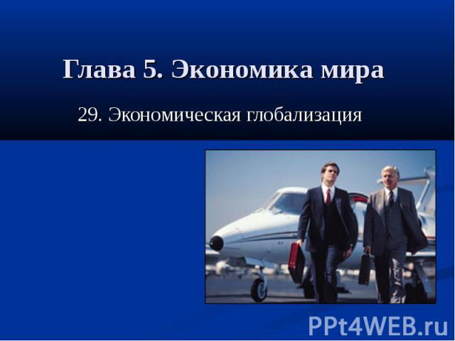 Глава 5. Экономика мира 29. Экономическая глобализация
