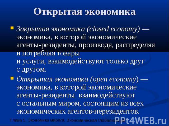 Открытая экономика Закрытая экономика (closed economy) — экономика, в которой экономические агенты-резиденты, производя, распределяя и потребляя товары и услуги, взаимодействуют только друг с другом. Открытая экономика (open economy) — экономика, в …