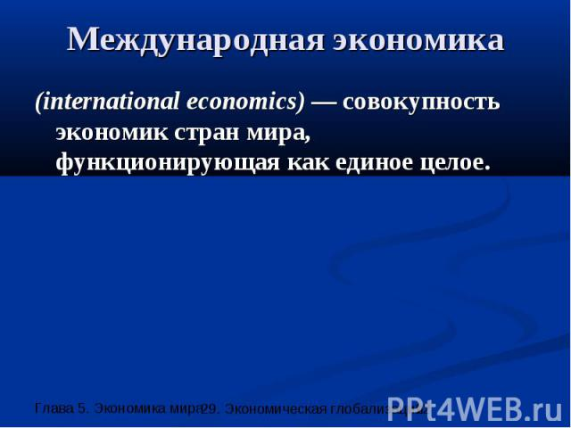 Международная экономика (international economics) — совокупность экономик стран мира, функционирующая как единое целое.