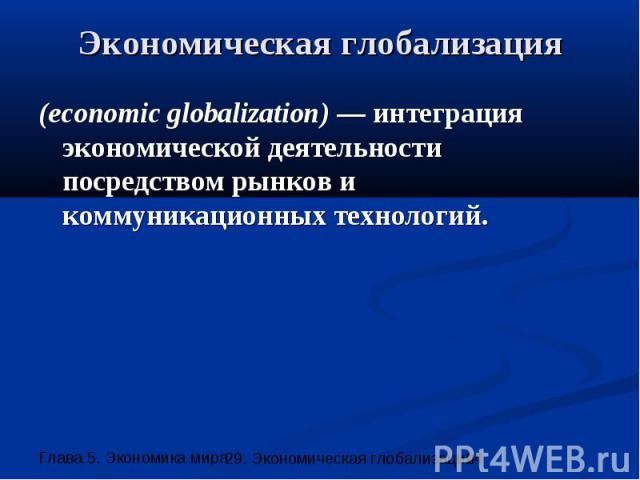 Экономическая глобализация (economic globalization) — интеграция экономической деятельности посредством рынков и коммуникационных технологий.
