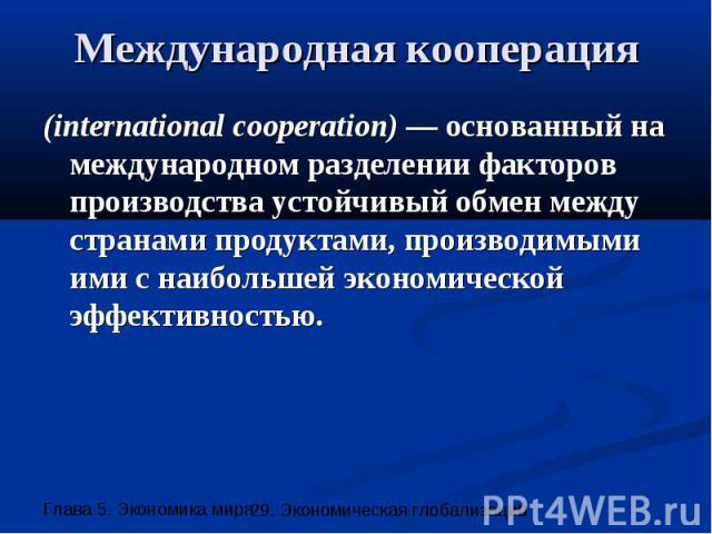 Международная кооперация (international cooperation) — основанный на международном разделении факторов производства устойчивый обмен между странами продуктами, производимыми ими с наибольшей экономической эффективностью.